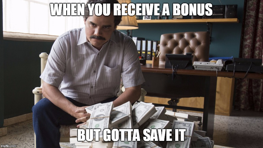 Received a bonus | WHEN YOU RECEIVE A BONUS BUT GOTTA SAVE IT | image tagged in bonus,work life,work,money,narcos,pablo escobar | made w/ Imgflip meme maker