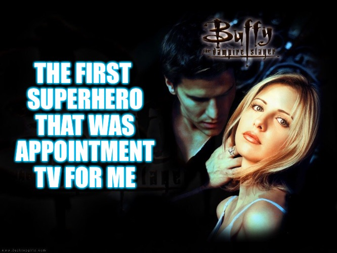 Putting the her in Superhero | THE FIRST SUPERHERO THAT WAS APPOINTMENT TV FOR ME | image tagged in memes,superhero week,swiggys-back,buffy the vampire slayer,and angel,joss whedon | made w/ Imgflip meme maker