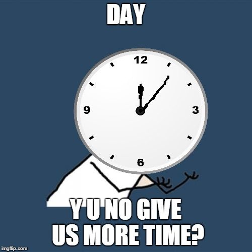 DAY Y U NO GIVE US MORE TIME? | made w/ Imgflip meme maker