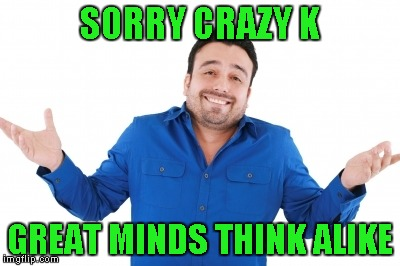 SORRY CRAZY K GREAT MINDS THINK ALIKE | made w/ Imgflip meme maker