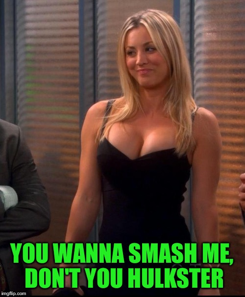 Penny - LBD | YOU WANNA SMASH ME, DON'T YOU HULKSTER | image tagged in penny - lbd | made w/ Imgflip meme maker