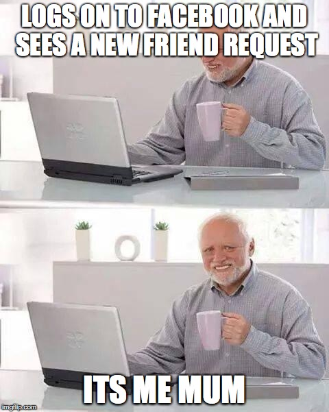 Hide the Pain Harold Meme | LOGS ON TO FACEBOOK AND SEES A NEW FRIEND REQUEST ITS ME MUM | image tagged in memes,hide the pain harold | made w/ Imgflip meme maker