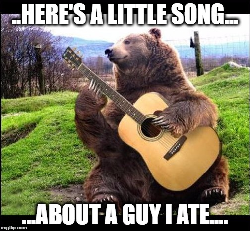 Guitar Bear | ..HERE'S A LITTLE SONG... ...ABOUT A GUY I ATE.... | image tagged in bear | made w/ Imgflip meme maker
