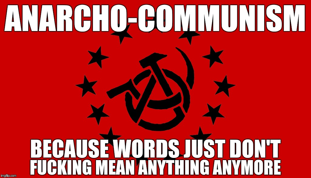 ANARCHO-COMMUNISM BECAUSE WORDS JUST DON'T F**KING MEAN ANYTHING ANYMORE | image tagged in anarchy,anarchism,anarcho-communism,communism | made w/ Imgflip meme maker