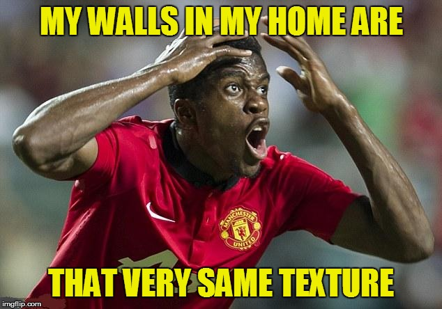 MY WALLS IN MY HOME ARE THAT VERY SAME TEXTURE | made w/ Imgflip meme maker