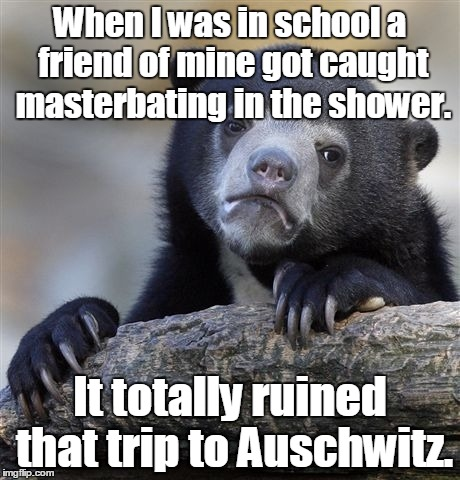 Confession Bear Meme | When I was in school a friend of mine got caught masterbating in the shower. It totally ruined that trip to Auschwitz. | image tagged in memes,confession bear | made w/ Imgflip meme maker