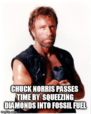 Chuck Norris Week (A Sir_Unknown event) | CHUCK NORRIS PASSES TIME BY  SQUEEZING DIAMONDS INTO FOSSIL FUEL | image tagged in memes,chuck norris flex,chuck norris,chuck norris week,diamonds | made w/ Imgflip meme maker