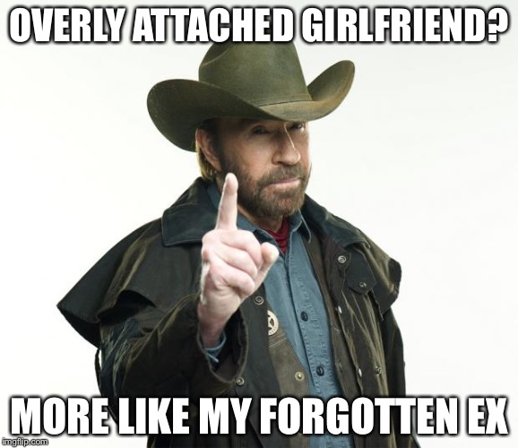 Chuck Norris Finger Meme | OVERLY ATTACHED GIRLFRIEND? MORE LIKE MY FORGOTTEN EX | image tagged in memes,chuck norris finger,chuck norris,chuck norris week | made w/ Imgflip meme maker