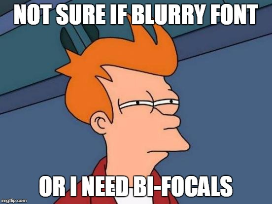 Futurama Fry Meme | NOT SURE IF BLURRY FONT OR I NEED BI-FOCALS | image tagged in memes,futurama fry | made w/ Imgflip meme maker