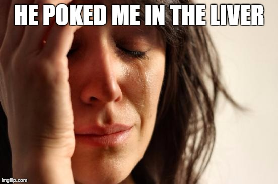 First World Problems Meme | HE POKED ME IN THE LIVER | image tagged in memes,first world problems | made w/ Imgflip meme maker