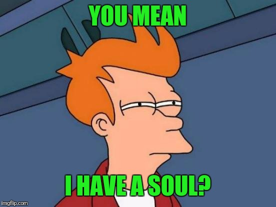 Futurama Fry Meme | YOU MEAN I HAVE A SOUL? | image tagged in memes,futurama fry | made w/ Imgflip meme maker