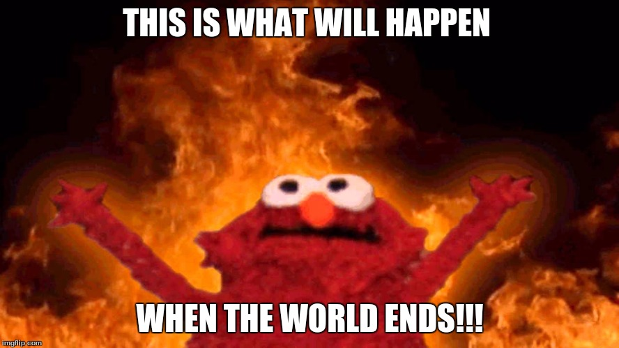 THIS IS WHAT WILL HAPPEN WHEN THE WORLD ENDS!!! | image tagged in elmo fire | made w/ Imgflip meme maker