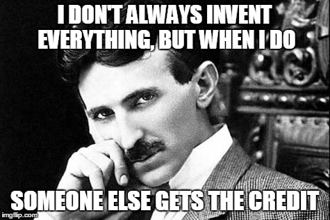 I DON'T ALWAYS INVENT EVERYTHING, BUT WHEN I DO SOMEONE ELSE GETS THE CREDIT | made w/ Imgflip meme maker