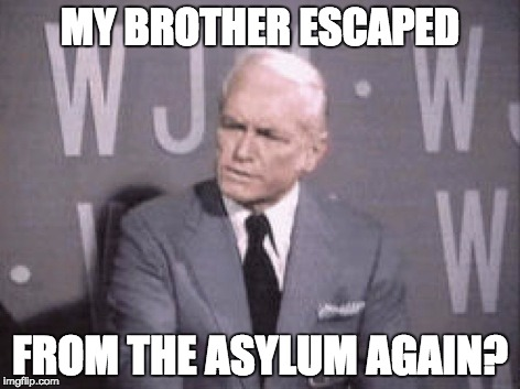 Ted Baxter | MY BROTHER ESCAPED FROM THE ASYLUM AGAIN? | image tagged in ted baxter | made w/ Imgflip meme maker
