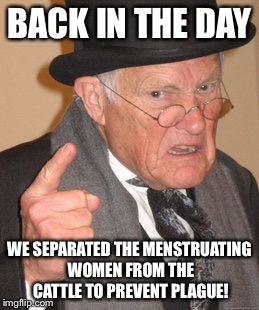 Back In My Day Meme | BACK IN THE DAY WE SEPARATED THE MENSTRUATING WOMEN FROM THE CATTLE TO PREVENT PLAGUE! | image tagged in memes,back in my day | made w/ Imgflip meme maker