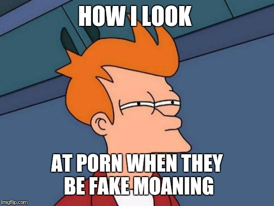 Futurama Fry Meme | HOW I LOOK AT PORN WHEN THEY BE FAKE MOANING | image tagged in memes,futurama fry | made w/ Imgflip meme maker