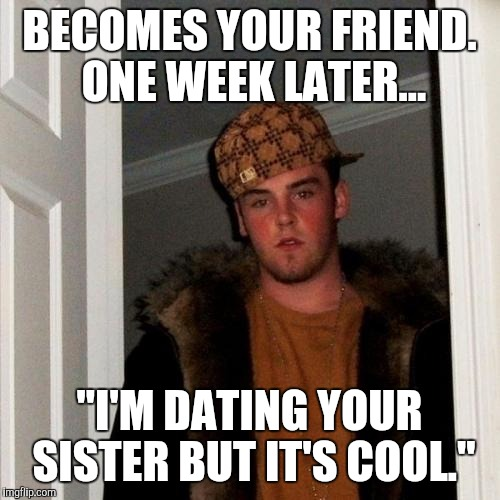 "Scumbag Steve Meme | BECOMES YOUR FRIEND. ONE WEEK LATER... ""I'M DATING YOUR SISTER BUT IT'S COOL."" 