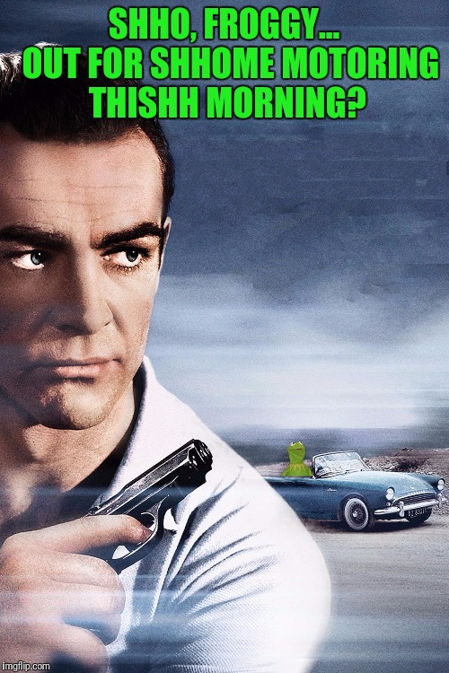 Connery vs Kermit | SHHO, FROGGY...  OUT FOR SHHOME MOTORING THISHH MORNING? | image tagged in connery vs kermit | made w/ Imgflip meme maker