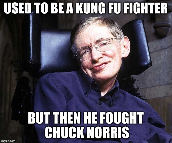USED TO BE A KUNG FU FIGHTER BUT THEN HE FOUGHT CHUCK NORRIS | image tagged in stephen hawking,chuck norris week,memes,funny,chuck norris | made w/ Imgflip meme maker