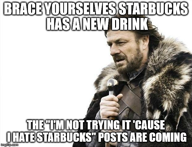 "Brace Yourselves X is Coming Meme | BRACE YOURSELVES STARBUCKS HAS A NEW DRINK THE ""I'M NOT TRYING IT 'CAUSE I HATE STARBUCKS"" POSTS ARE COMING 