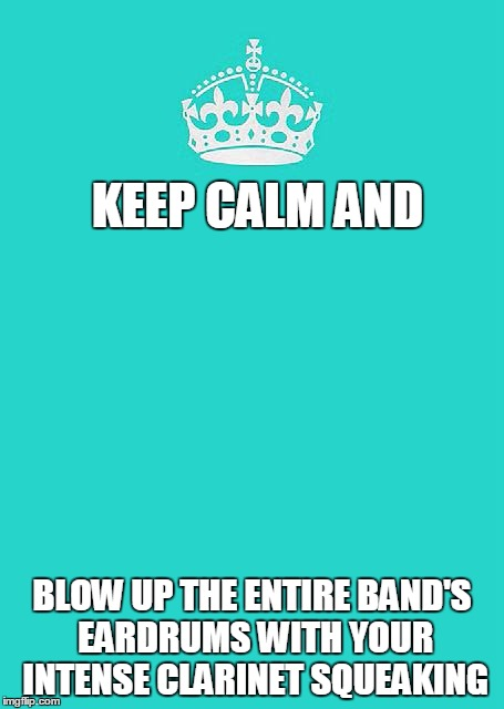 Keep Calm And Carry On Aqua | KEEP CALM AND BLOW UP THE ENTIRE BAND'S EARDRUMS WITH YOUR INTENSE CLARINET SQUEAKING | image tagged in memes,keep calm and carry on aqua | made w/ Imgflip meme maker
