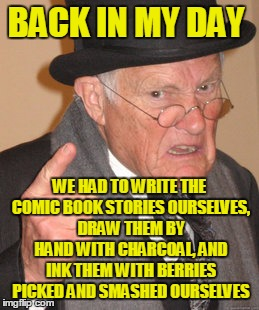 Back In My Day Meme | BACK IN MY DAY WE HAD TO WRITE THE COMIC BOOK STORIES OURSELVES, DRAW THEM BY HAND WITH CHARCOAL, AND INK THEM WITH BERRIES PICKED AND SMASH | image tagged in memes,back in my day | made w/ Imgflip meme maker