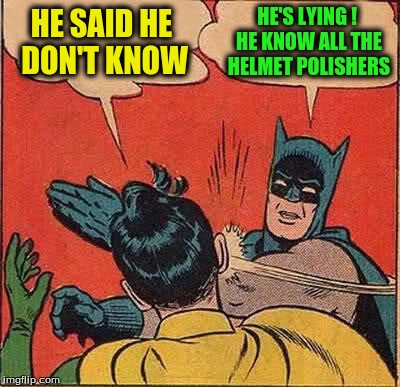 Batman Slapping Robin Meme | HE SAID HE DON'T KNOW HE'S LYING ! HE KNOW ALL THE HELMET POLISHERS | image tagged in memes,batman slapping robin | made w/ Imgflip meme maker