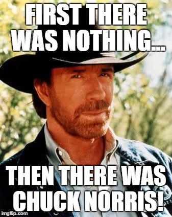 Chuck Norris Meme | FIRST THERE WAS NOTHING... THEN THERE WAS CHUCK NORRIS! | image tagged in memes,chuck norris | made w/ Imgflip meme maker