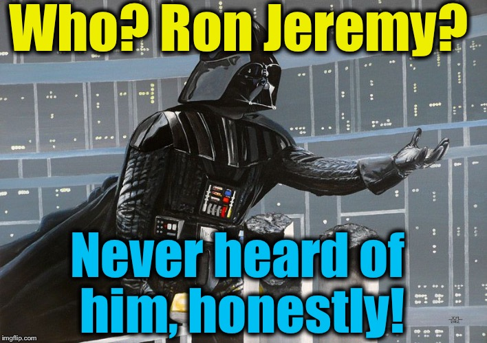 I am your father  | Who? Ron Jeremy? Never heard of him, honestly! | image tagged in i am your father | made w/ Imgflip meme maker