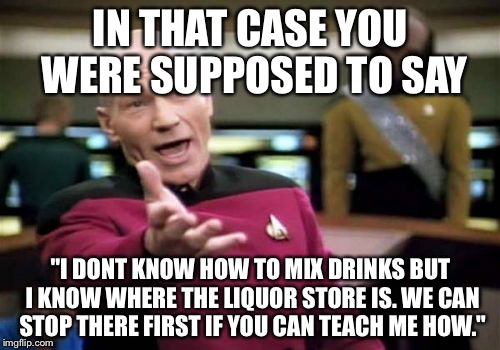 "Picard Wtf Meme | IN THAT CASE YOU WERE SUPPOSED TO SAY ""I DONT KNOW HOW TO MIX DRINKS BUT I KNOW WHERE THE LIQUOR STORE IS. WE CAN STOP THERE FIRST IF YOU CA 