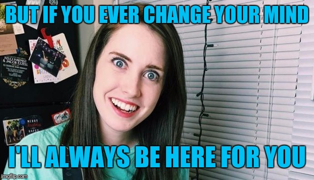 overly attached girlfriend | BUT IF YOU EVER CHANGE YOUR MIND I'LL ALWAYS BE HERE FOR YOU | image tagged in overly attached girlfriend | made w/ Imgflip meme maker
