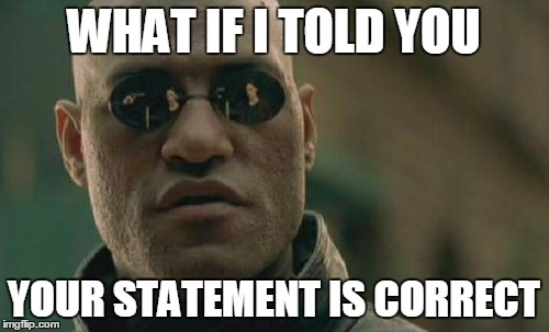 WHAT IF I TOLD YOU YOUR STATEMENT IS CORRECT | image tagged in memes,matrix morpheus | made w/ Imgflip meme maker