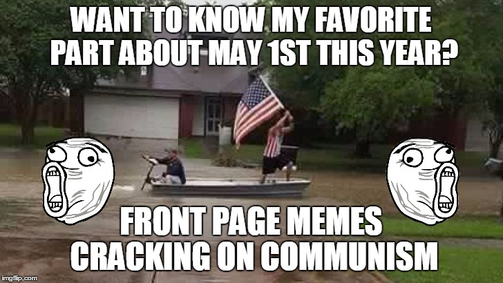 May Day LOLZ  What to know what my favorite part was??? | WANT TO KNOW MY FAVORITE PART ABOUT MAY 1ST THIS YEAR? FRONT PAGE MEMES CRACKING ON COMMUNISM | image tagged in may day,communism,lolz,'murica,lol guy,funny | made w/ Imgflip meme maker