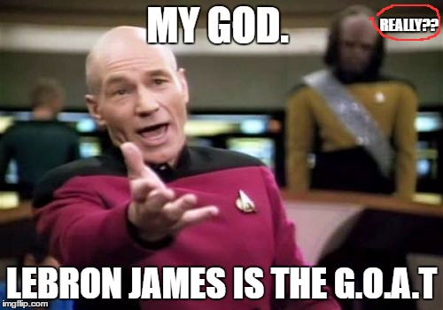 picard watching basketball | MY GOD. LEBRON JAMES IS THE G.O.A.T REALLY?? | image tagged in memes,picard wtf,basketball,sports,funny | made w/ Imgflip meme maker