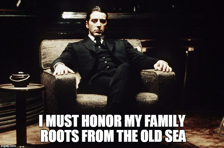 I MUST HONOR MY FAMILY ROOTS FROM THE OLD SEA | made w/ Imgflip meme maker
