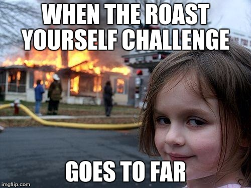 Disaster Girl Meme | WHEN THE ROAST YOURSELF CHALLENGE GOES TO FAR | image tagged in memes,disaster girl | made w/ Imgflip meme maker