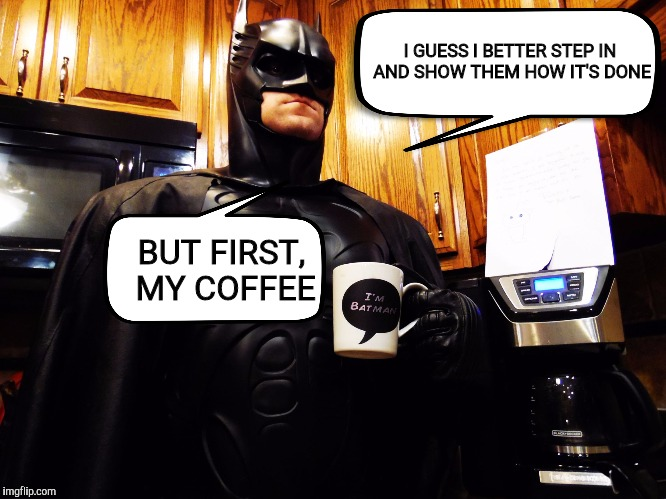 Batman coffee break | I GUESS I BETTER STEP IN AND SHOW THEM HOW IT'S DONE BUT FIRST, MY COFFEE | image tagged in batman coffee break | made w/ Imgflip meme maker
