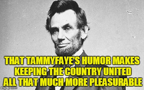 THAT TAMMYFAYE'S HUMOR MAKES KEEPING THE COUNTRY UNITED ALL THAT MUCH MORE PLEASURABLE | made w/ Imgflip meme maker