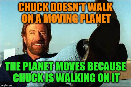 Chuck Norris Says | CHUCK DOESN'T WALK ON A MOVING PLANET THE PLANET MOVES BECAUSE CHUCK IS WALKING ON IT | image tagged in chuck norris says | made w/ Imgflip meme maker