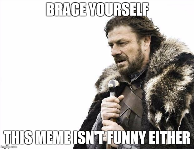 Brace Yourselves X is Coming Meme | BRACE YOURSELF THIS MEME ISN'T FUNNY EITHER | image tagged in memes,brace yourselves x is coming | made w/ Imgflip meme maker