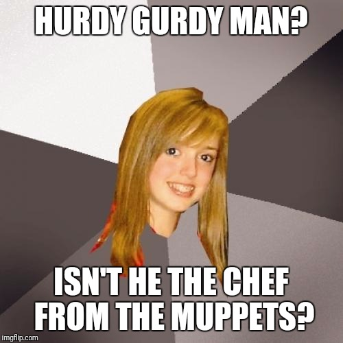 Musically Oblivious 8th Grader Meme | HURDY GURDY MAN? ISN'T HE THE CHEF FROM THE MUPPETS? | image tagged in memes,musically oblivious 8th grader | made w/ Imgflip meme maker