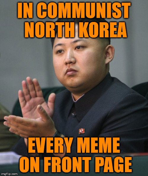 Kim Jong Un - Clapping | IN COMMUNIST NORTH KOREA EVERY MEME ON FRONT PAGE | image tagged in kim jong un - clapping | made w/ Imgflip meme maker