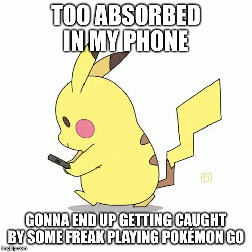 TOO ABSORBED IN MY PHONE; GONNA END UP GETTING CAUGHT BY SOME FREAK PLAYING POKÉMON GO | image tagged in pika phone | made w/ Imgflip meme maker