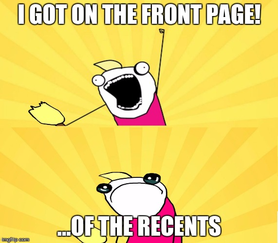 this is so me! | I GOT ON THE FRONT PAGE! ...OF THE RECENTS | image tagged in x all the y even bother,front page,lol,relatable | made w/ Imgflip meme maker