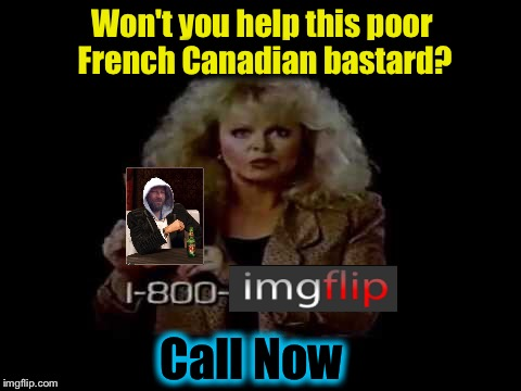 Won't you help this poor French Canadian bastard? Call Now | made w/ Imgflip meme maker