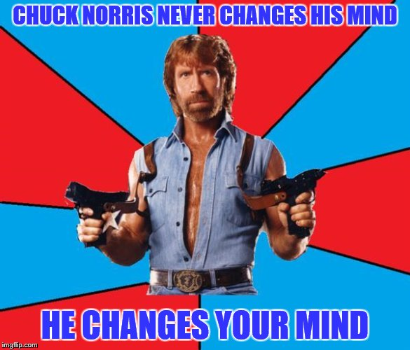 CHUCK NORRIS NEVER CHANGES HIS MIND HE CHANGES YOUR MIND | made w/ Imgflip meme maker