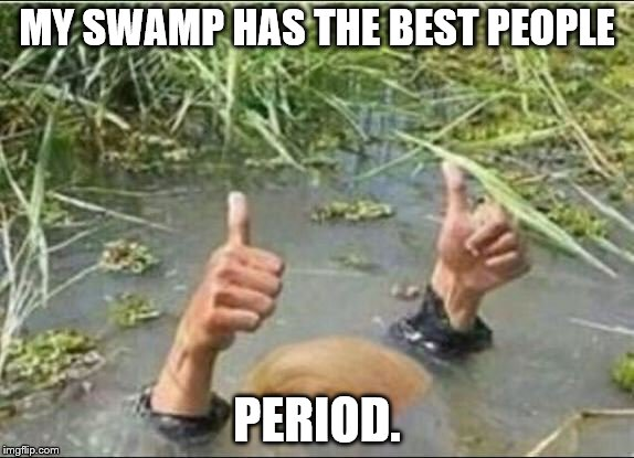 Trump Swamp Creature | MY SWAMP HAS THE BEST PEOPLE PERIOD. | image tagged in trump swamp creature | made w/ Imgflip meme maker