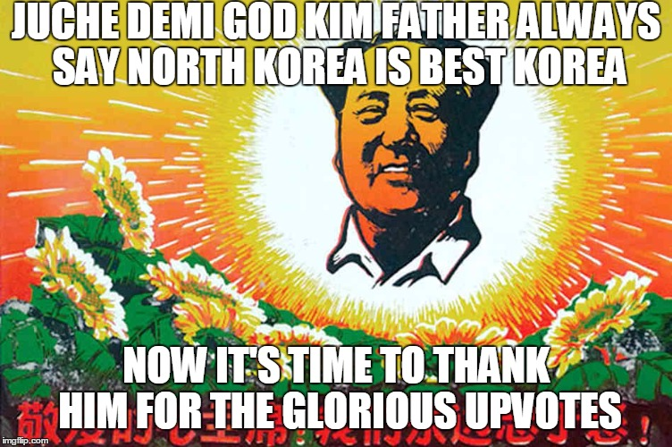 JUCHE DEMI GOD KIM FATHER ALWAYS SAY NORTH KOREA IS BEST KOREA NOW IT'S TIME TO THANK HIM FOR THE GLORIOUS UPVOTES | made w/ Imgflip meme maker