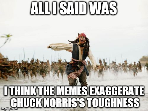 Chuck Norris Week:  it's like cleavage week and Yoga pants week but without the boners. | ALL I SAID WAS I THINK THE MEMES EXAGGERATE CHUCK NORRIS'S TOUGHNESS | image tagged in memes,jack sparrow being chased,chuck norris week | made w/ Imgflip meme maker