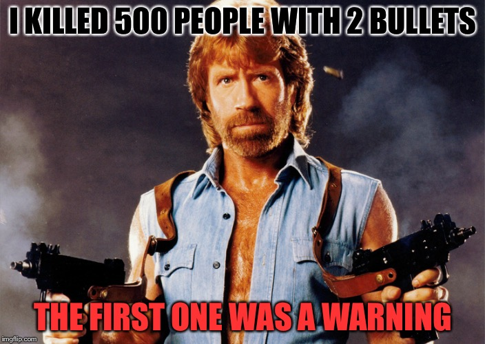 This Man Cannot Be Stopped! (Chuck Norris Week) Sir_Unknown Event | I KILLED 500 PEOPLE WITH 2 BULLETS THE FIRST ONE WAS A WARNING | image tagged in memes,funny,chuck norris,badass,chuck norris week | made w/ Imgflip meme maker